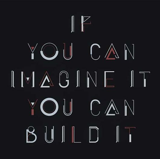 If you can imagine it, you can build it.