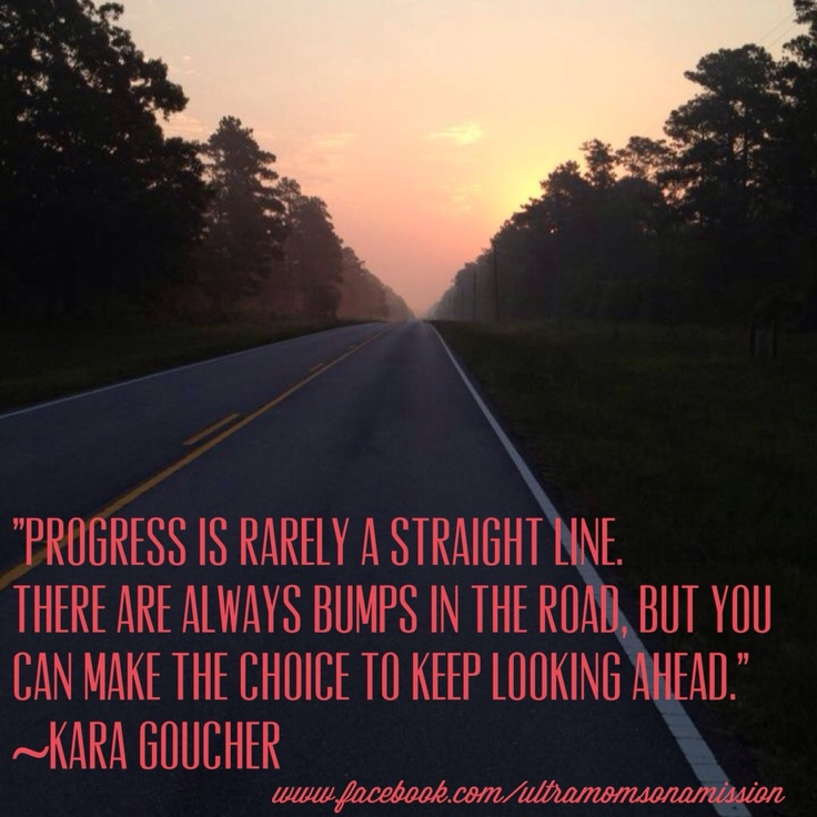 Progress is rarely a straight line. There are always bumps in the road, but you can make the choice to keep looking ahead. ~Kara Goucher