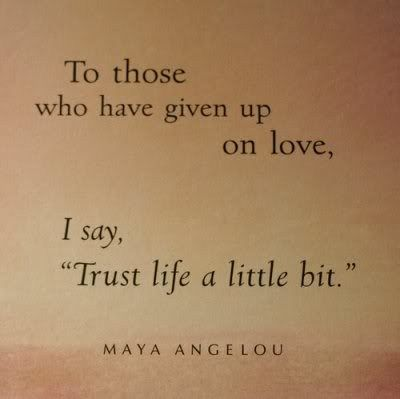 trust life a little bit. -maya angelou
