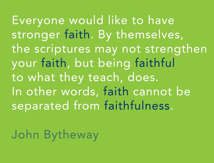 Everyone would like to have stronger faith. By themselves, the scriptures may not strengthen your faith, but being faithful to what they teach, does. In other words, faith cannot be separated from faithfulness. -John Bytheway