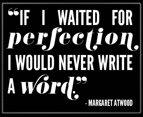 """""""If I waited for perfection, I would never write a word."""" -Margaret Atwood"""