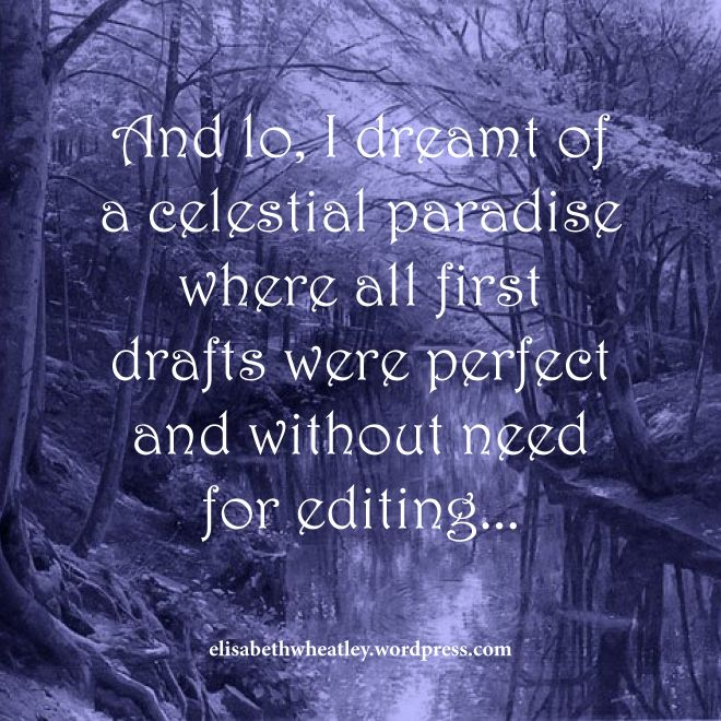 And lo, I dreamt of a celestial paradise where all first drafts were perfect and without need for editing...