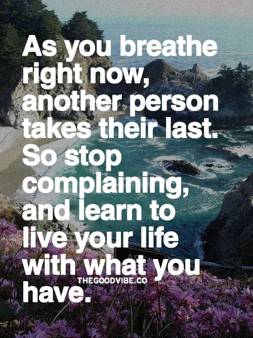 As you breathe right now, another person takes their last, so stop complaining and learn to live your life with what you...