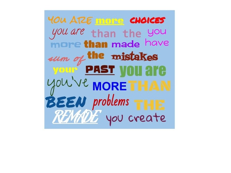 ... past mistakes. you are more than the problems you create. you've been