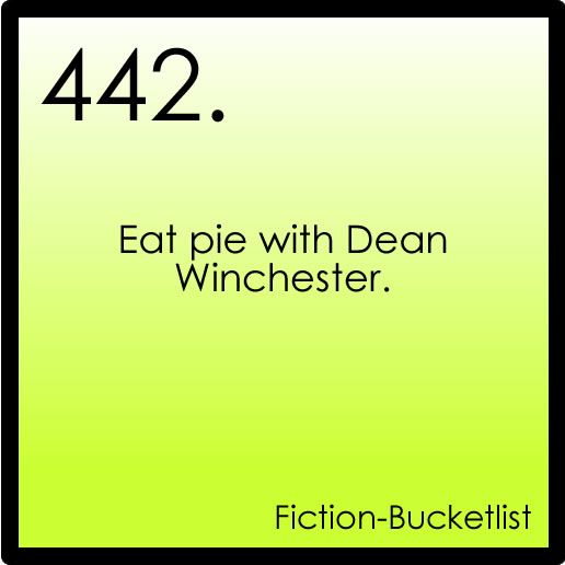 eat pie with Dean Winchester