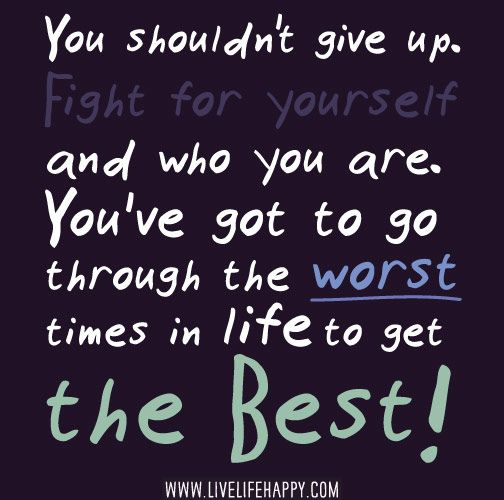 You shouldn't give up. Fight for yourself and who you are. You've got to go through the worst times in life to get the best. by deeplifequotes, via Flickr