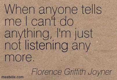 When anyone tells me I can't do anything, I'm just not listening any more. Florence Griffith Joyner #ifeverybodyran