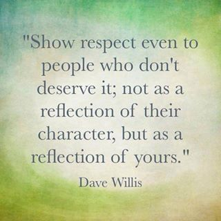 Respect - I need to continually remind myself when dealing with difficult people.