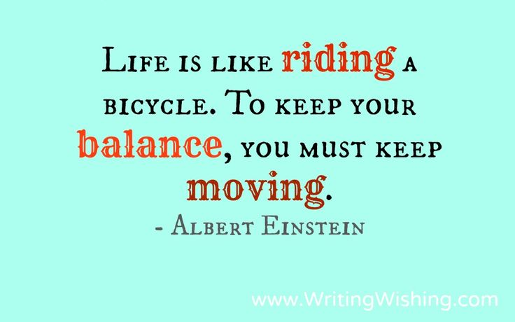 Life is like riding a bicycle. To keep your balance, you must keep moving. #quote