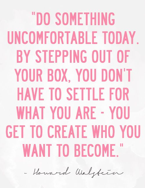 Do something uncomfortable today.