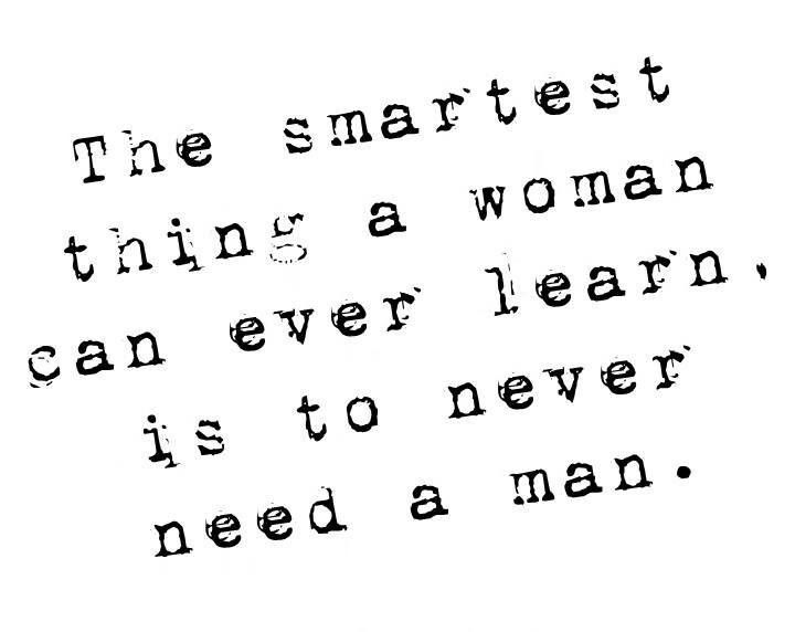 The smartest thing a woman can ever do is never need a man