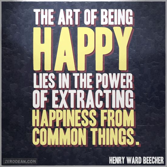 """The art of being happy lies in the power of extracting happiness from common things."" -- Henry Ward Beecher"