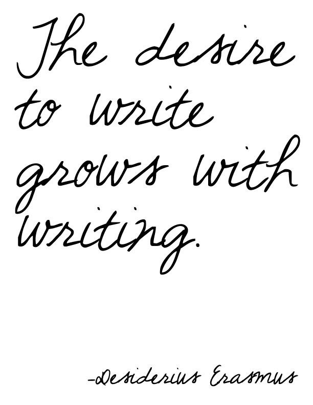 """The desire to write grows with writing."" - Erasmus"