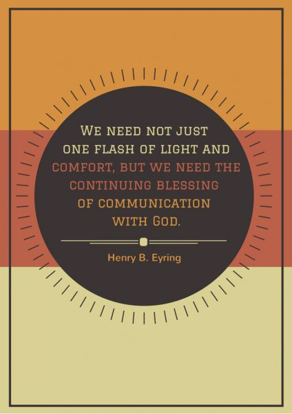 We need not just one flash of light and comfort, but we need the continuing blessing of communication with God. Henry B Eyring