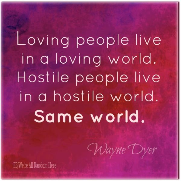 loving people live in a loving world hostile people live