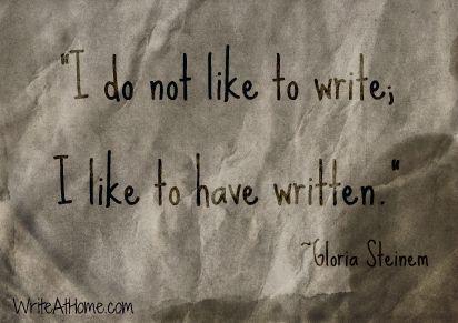 """I do not like to write; I like to have written."" ~Gloria Steinem"