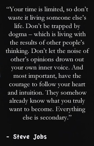 Your time is limited, so don't waste it living someone else's life. Don't be trapped by dogma - which is living with the results of other people's thinking. Don't let the noise of other's opinions drown out your own inner voice. And most important, have the courage to follow your heart and intuition. They somehow already know what you truly want to become. Everything else is secondary.