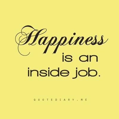 Happiness is an inside job.  Happy  Pinterest