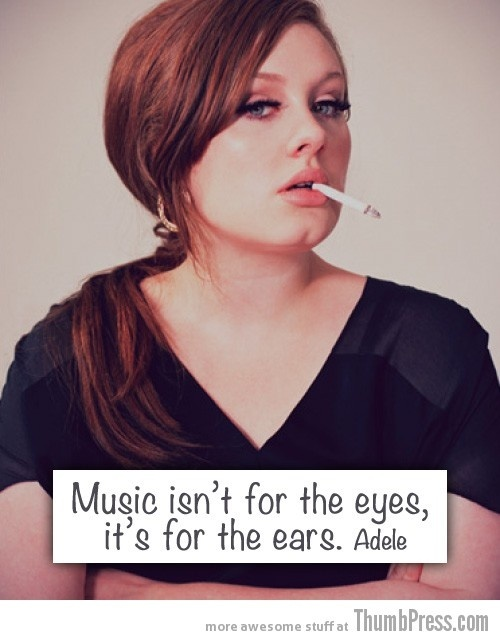 Music isn't for the eyes, it's for the ears.