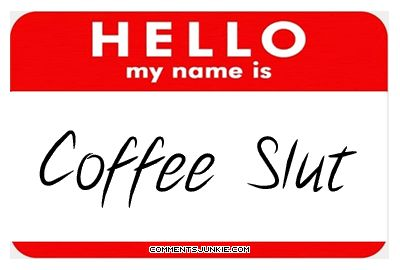 Hello my name is Coffee Slut - 36 of My Favorite Silly, Crazy or Funny Quotes of the Day