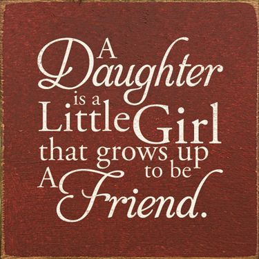 A Daughter is a little girl that grows up to be a friend.