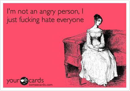 I'm not an angry person, I just fucking hate everyone.