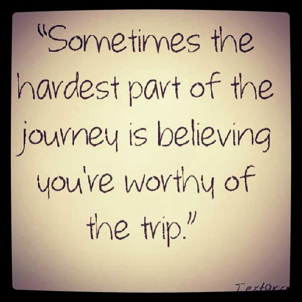 Part of the journey is believe you re worthy of the trip so true