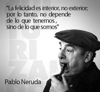"""Happiness is inside, not outside; therefore, it does not depend on what we have, but on who we are.""  --Pablo Neruda"