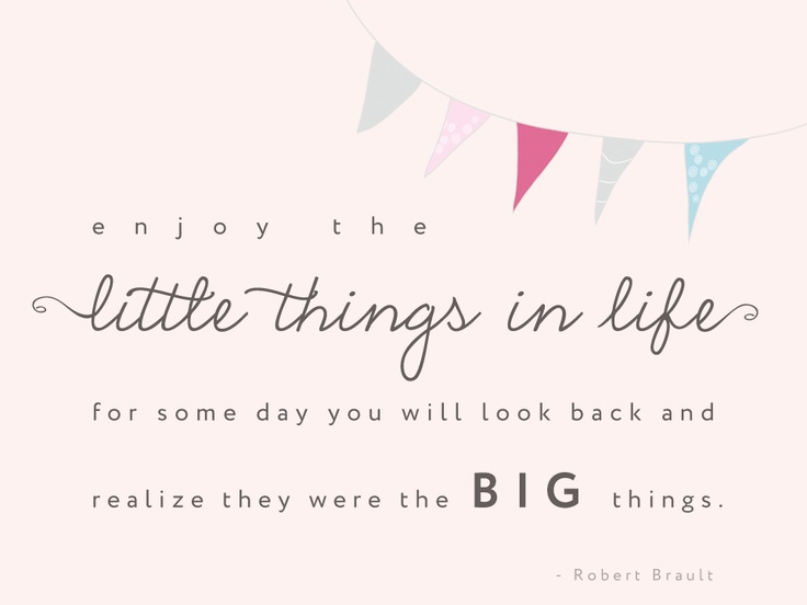 """Enjoy the little things in life ..."" - quote by Robert Brault  http://paintthemoon.net/blog"