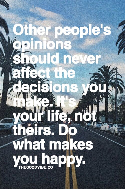 Other people's opinions should never affect the decisions you make.