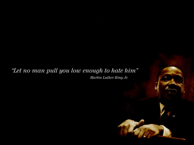 """""""Let no man pull you low enough to hate him."""" -Martin Luther King, Jr."""