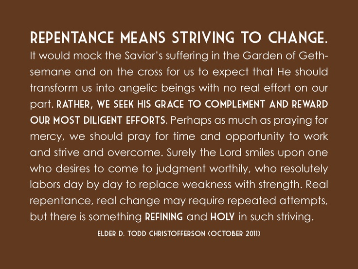 """Repentance means striving to change. It would mock the Savior's suffering in the Garden of Gethsemane and on the cross for us to expect that He should transform us into angelic beings with no real effort on our part. Rather, we seek His grace to complement and reward our most diligent efforts. Perhaps as much as praying for mercy, we should pray for time and opportunity to work and strive and overcome..."" ""The Divine Gift of Repentance,"" by D. Todd Christofferson, General Conference, Oct. 2011"