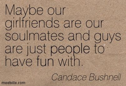 Maybe our girlfriends are our soulmates and guys are just people to have fun with. Candace Bushnell