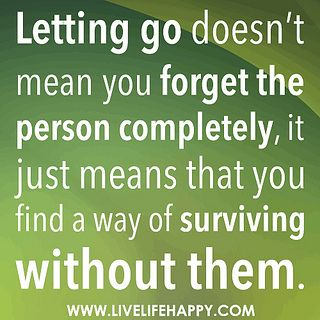 Letting go doesn't mean you forget the person completely, it just means that you find a way of surviving without them. by deeplifequotes, via Flickr