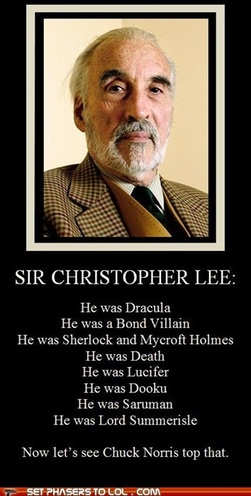 Served in the British Special Forces during WWII, filmed more swordfights than any other actor in history, married a Danish supermodel, speaks seven languages, knows every local custom, and is rumored to be in possession of the Holy Grail.    Read more: Christopher Lee   Cracked.com http://www.cracked.com/funny-491-christopher-lee/#ixzz25MZacwqD
