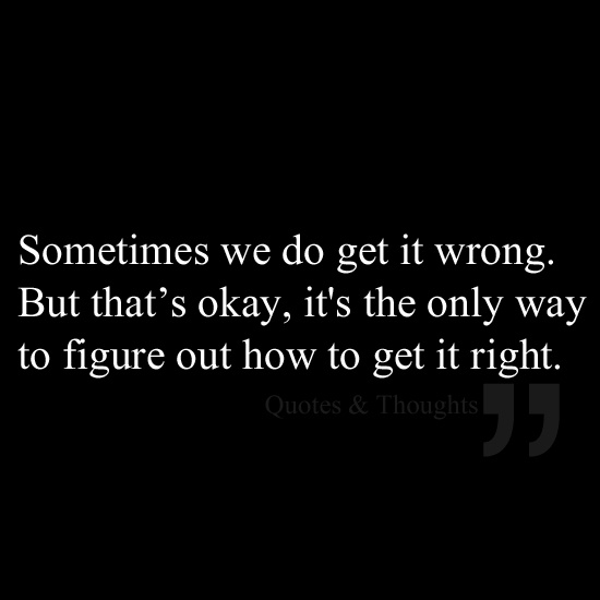 Sometimes we do get it wrong. But that's okay, it's the only way to figure out how to get it right.