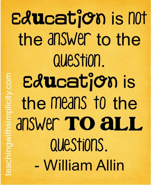 Education is not the answer to the question. Education is the means to the answer to all questions.  - William Allin