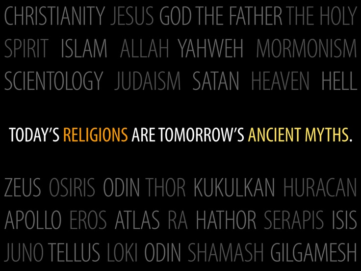 Today's religions are tomorrow's ancient myths.