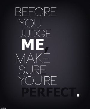 Before you Judge me... Make sure that you're Perfect