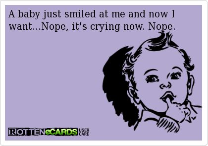A baby just smiled at me and now I want...Nope, it's crying now. Nope.
