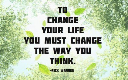 To change your life you must change the way you think. -Rick Warren