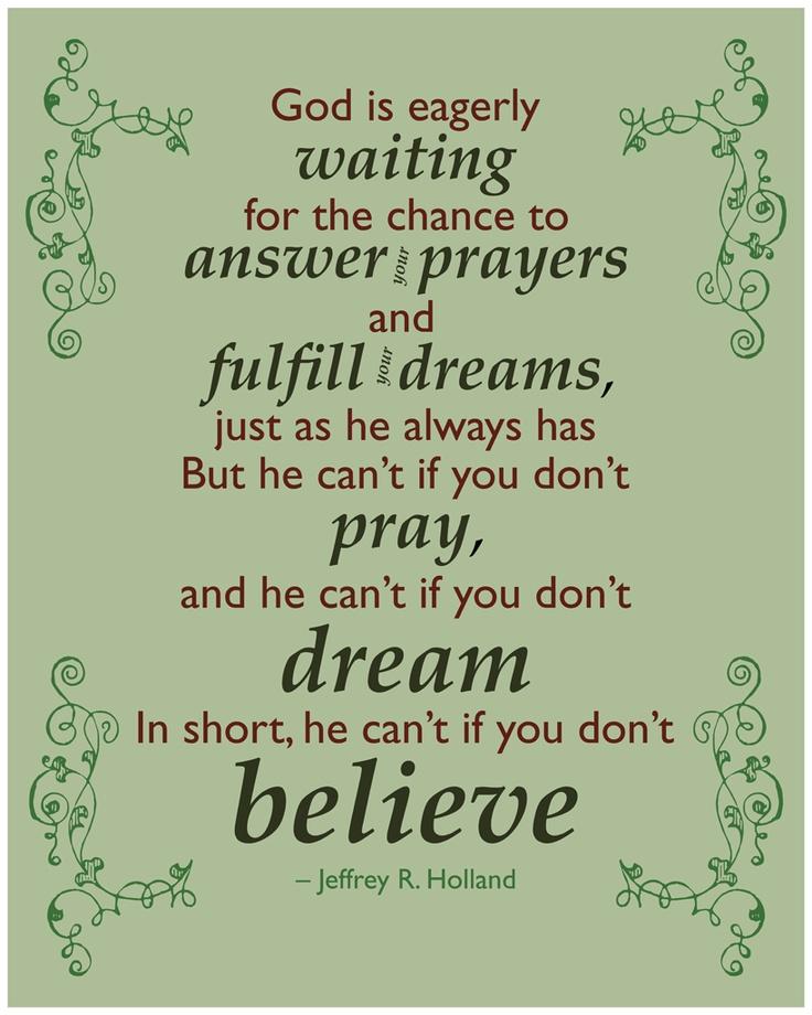 Dios está ansiosamente esperando la oportunidad de responder a las oraciones y hacer realidad los sueños, como siempre. Pero no puede hacerlo si tú no rezas, y tampoco si no sueñas. Es decir, no puede si tú no crees.   ~Jeffrey R. Holland.  Amen