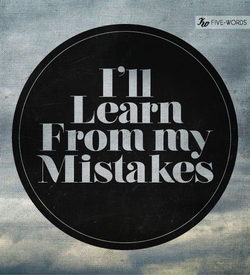 I'll learn from my mistakes.