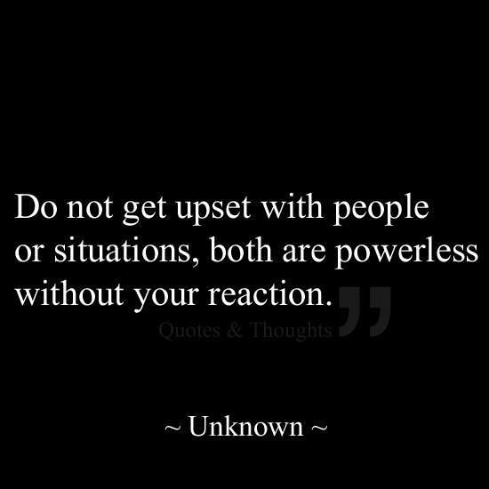 """Do not get upset with people or situations, both are powerless without your reaction."" ~Unknown~"