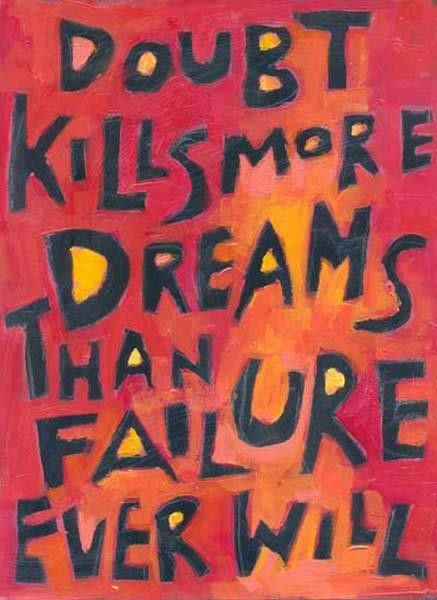 """""""DOUBT KILLS MORE DREAMS THAN FAILURE EVER WILL."""""""