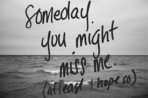 Someday, you just might miss me, love you Kelly Racicot,BrianMc
