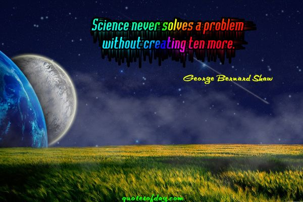 Science never solves a problem without creating ten more essay