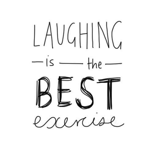 Laughing is the best!