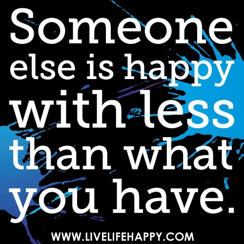 Someone else is happy with less than what you have. by deeplifequotes, via Flickr