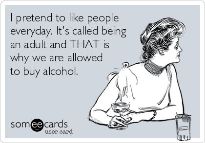 """I pretend to like people everyday. It's called being an adult and THAT is why we are allowed to buy alcohol."" Some eCards"